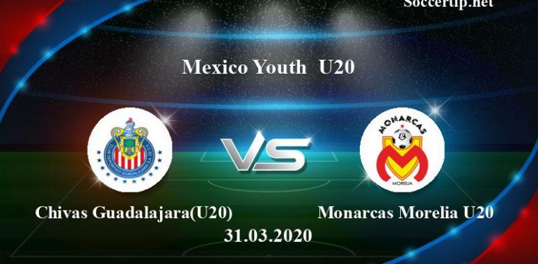 Chivas Guadalajara(U20) vs Monarcas Morelia U20 Prediction, Betting Tips –  31/03/2020